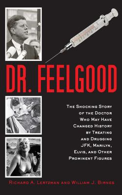Cover image for Dr. Feelgood : the shocking story of the doctor who may have changed history by treating and drugging JFK, Marilyn, Elvis, and other prominent figures / Richard A. Lertzman and William J. Birnes.