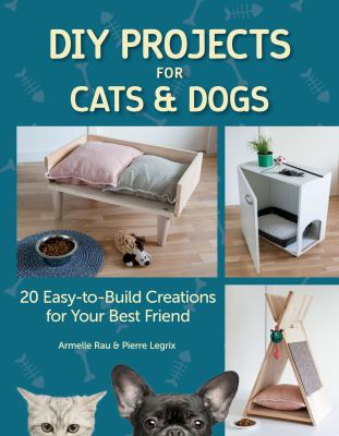 Cover image for DIY projects for cats & dogs : 20 easy-to-build creations for your best friend / Armelle Rau & Pierre Legrix.