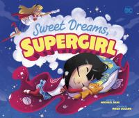 Cover image for Sweet dreams, Supergirl / words by Michael Dahl ; pictures by Omar Lozano ; Supergirl based on characters created by Jerry Siegel and Joe Shuster by special arrangement with the Sigel family.