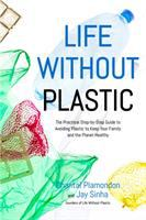 Cover image for Life without plastic : the practical step-by-step guide to avoiding plastic to keep your family and the planet healthy / Chantal Plamondon and Jay Sinha.