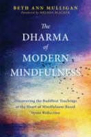 Cover image for The Dharma of modern mindfulness : discovering the Buddhist teachings at the heart of mindfulness-based stress reduction / Beth Ann Mulligan.