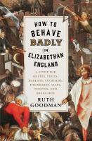 Cover image for How to behave badly in Elizabethan England : a guide for knaves, fools, harlots, cuckolds, drunkards, liars, thieves, and braggarts / Ruth Goodman.