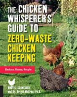 Cover image for The chicken whisperer's guide to zero-waste chicken keeping : reduce, reuse, recycle / Andy Schneider and Brigid McCrea, Ph.D.
