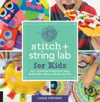 Cover image for Stitch + string lab for kids : 40+ creative projects to sew, embroider, weave, wrap, and tie / Cassie Stephens.