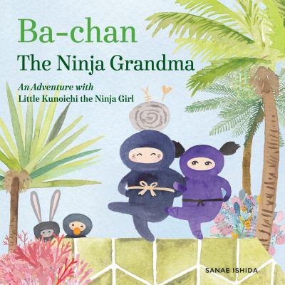 Cover image for Ba-chan the ninja grandma : an adventure with Little Kunoichi, the ninja girl / written and illustrated by Sanae Ishida.