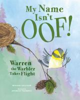 Cover image for My name isn't Oof! : Warren the warbler takes flight / Michael Galligan ; illustrated by Jeremiah Trammell.