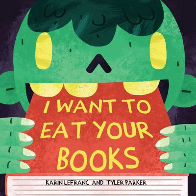Cover image for I want to eat your books / written by Karin Lefranc ; illustrated by Tyler Parker.