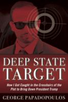 Cover image for Deep state target : how I got caught in the crosshairs of the plot to bring down President Trump / George Papadopoulos.