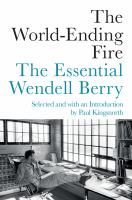Cover image for The world-ending fire : the essential Wendell Berry / selected and introduced by Paul Kingsnorth.