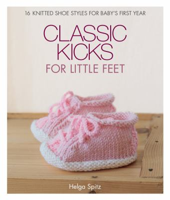 Cover image for Classic kicks for little feet : 16 knitted shoe styles for baby's first year / Helga Spitz.