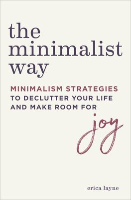 Cover image for The minimalist way : minimalism strategies to declutter your life and make room for joy / Erica Layne.