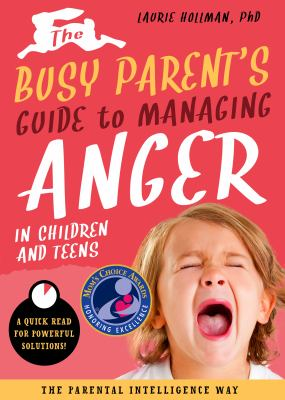Cover image for The busy parent's guide to managing anger in children and teens : a quick read for powerful solutions! / Laurie Hollman, PhD.