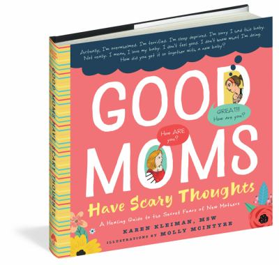 Cover image for Good moms have scary thoughts : a healing guide to the secret fears of new mothers / Karen Kleiman, MSW ; illustrations by Molly McIntyre.