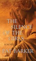 Cover image for The silence of the girls [large print] : a novel / Pat Barker.