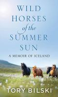 Cover image for Wild horses of the summer sun [large print] : a memoir of Iceland / Tory Bilski.