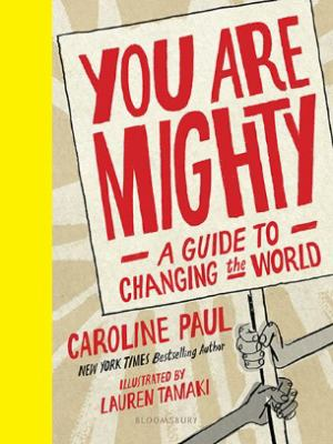 Cover image for You are mighty : a guide to changing the world / Caroline Paul ; illustrated by Lauren Tamaki.