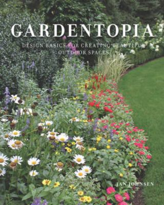 Cover image for Gardentopia : design basics for creating beautiful outdoor spaces / Jan Johnsen.
