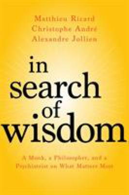 Cover image for In search of wisdom : a monk, a philosopher, and a psychiatrist on what matters most / Matthieu Ricard, Christophe André, Alexandre Jollien ; translated by Sherab Chödzin Kohn.