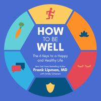 Cover image for How to be well [compact disc] : [the 6 keys to a happy and healthy life] / Frank Lipman with Amely Greeven.