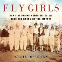 Cover image for Fly girls [compact disc] : how five daring women defied all odds and made aviation history / Keith O'Brien.
