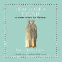 Cover image for How to be a friend [compact disc] : an ancient guide to true friendship / Marcus Tullius Cicero ; translated and with an introduction by Philip Freeman.