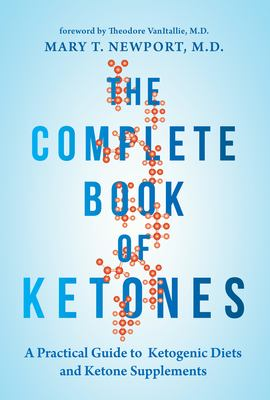 Cover image for The complete book of ketones : a practical guide to ketogenic diets and ketone supplements / by Mary T. Newport, M.D. ; foreword by Theodore VanItallie, M.D. ; graphics by Joanna Newport Rand.