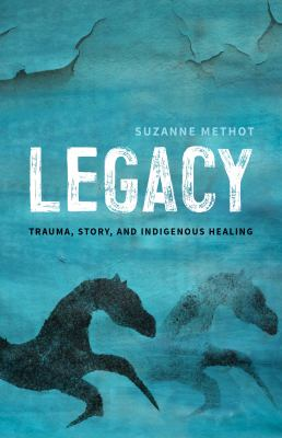 Cover image for Legacy : trauma, story and Indigenous healing / Suzanne Methot.