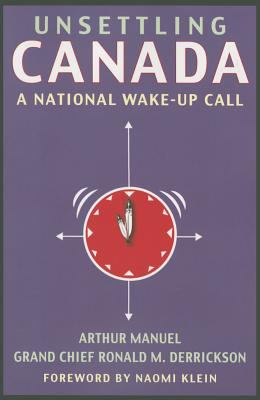 Cover image for Unsettling Canada : a national wake-up call / by Arthur Manuel and Grand Chief Ronald M. Derrickson ; with a foreword by Naomi Klein.