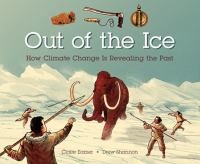 Cover image for Out of the ice : how climate change is revealing the past / written by Claire Eamer ; illustrated by Drew Shannon.