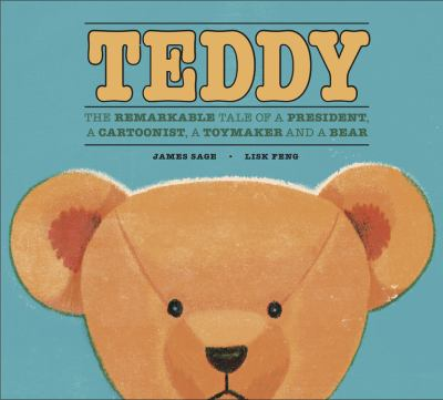 Cover image for Teddy : the remarkable tale of a president, a cartoonist, a toymaker and a bear / [by] James Sage and [illustrated by] Lisk Feng.