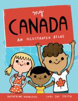 Cover image for My Canada : an illustrated atlas / [written by] Katherine Dearlove ; [illustrated by] Lori Joy Smith.