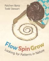 Cover image for Flow, spin, grow : looking for patterns in nature / written by Patchen Barss ; illustrated by Todd Stewart.