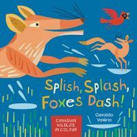 Cover image for Splish, splash, foxes dash! : Canadian wildlife in colour / Geraldo Valério.