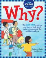 Cover image for Why? : the best ever question and answer book about nature, science and the world around you / by Catherine Ripley ; illustrated by Scot Ritchie.
