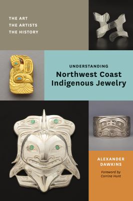 Cover image for Understanding Northwest Coast Indigenous jewelry : the art, the artists, the history / Alexander Dawkins ; foreword by Corinne Hunt.