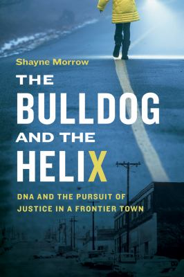 Cover image for The bulldog and the helix : DNA and the pursuit of justice in a frontier town / Shayne Morrow.