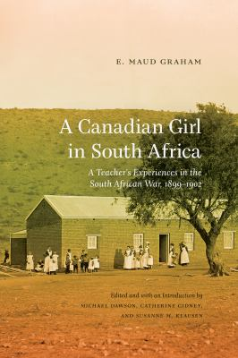 Cover image for A Canadian girl in South Africa : a teacher's experiences in the South African War, 1899 1902 / E. Maud Graham ; edited and with an introduction by Michael Dawson, Catherine Gidney, and Susanne M. Klausen.