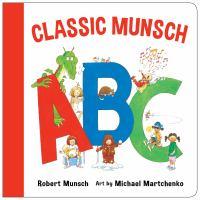 Cover image for Classic Munsch ABC / Robert Munsch ; art by Michael Martchenko.
