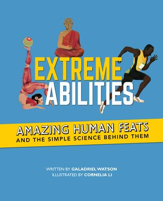 Cover image for Extreme abilities : amazing human feats and the simple science behind them / written by Galadriel Watson ; illustrated by Cornelia Li.
