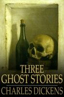 Cover image for Three ghost stories [eBook] / Charles Dickens.