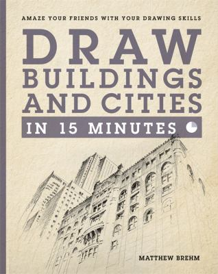 Cover image for Draw buildings and cities in 15 minutes : amaze your friends with your drawing skills / Matthew Brehm.