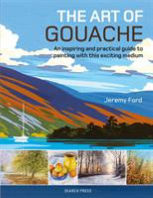 Cover image for The art of gouache: an inspiring and practical guide to painting with this exciting medium / Jeremy Ford.