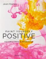 Cover image for Paint yourself positive : colourful, creative watercolour / Jean Haines.