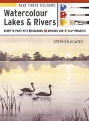 Cover image for Take Three Colours: Watercolour Lakes & Rivers Start To Paint With 3 Colours, 3 Brushes And 9 Easy Projects.