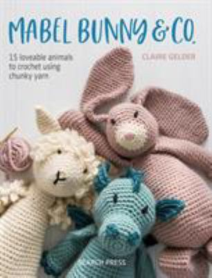 Cover image for Mabel Bunny & Co. 15 Loveable Animals To Crochet Using Chunky Yarn.