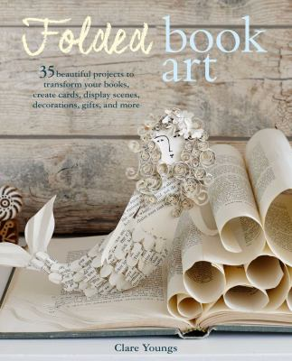 Cover image for Folded book art : 35 beautiful projects to transform your books, create cards, display scenes, decorations, gifts, and more / Clare Youngs.