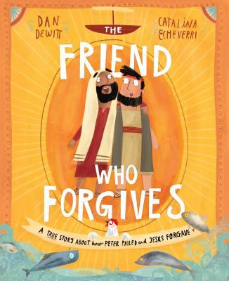 Cover image for The friend who forgives : a true story about how Peter failed and Jesus forgave / Dan DeWitt ; [illustrated] by Catalina Echeverri
