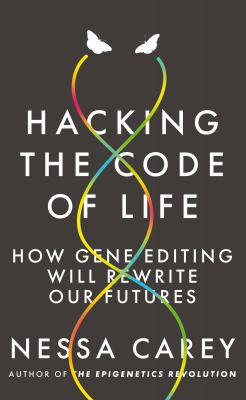 Cover image for Hacking the Code of Life : How Gene Editing Will Rewrite Our Futures