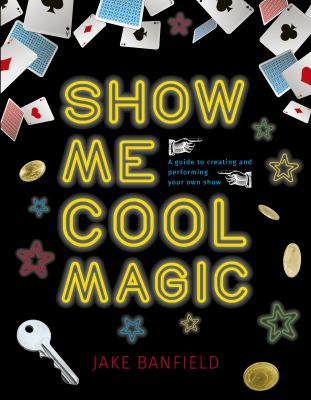 Cover image for Show me cool magic : a guide to creating and performing your own show / Jake Banfield.