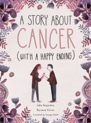 Cover image for A story about cancer (with a happy ending) / India Desjardins, Marianne Ferrer ; translated by Solange Ouellet.
